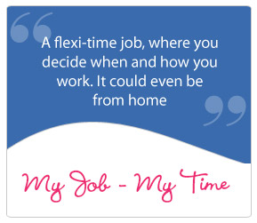 A flexi-time jo, where you decide when and how you work. it could even be from home